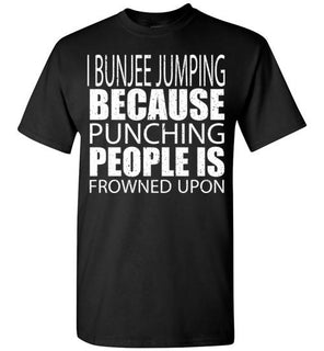 I Bunjee Jumping Because Punching People Is Frowned Upon   Custom Tshirts