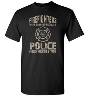 Firefighters Were Created Because Police Need Heroes Too   TShirts