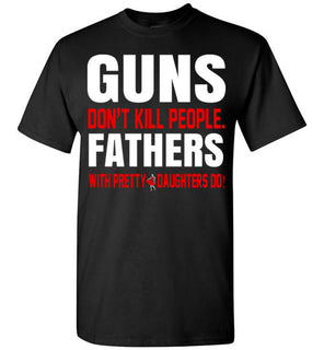 Guns Don't Kill People Fathers With Pretty Daughters Do   Limited Edition Tshirt