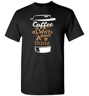 'Coffee is always a good thing' Funny Quote on Tshirt
