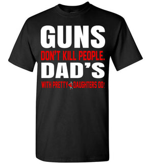 Guns Don't Kill People Dad's With Pretty Daughters Do   Limited Edition Tshirt