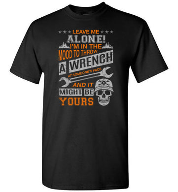 Leave Me Alone I'm In The Mood To Throw A Wrench T Shirt
