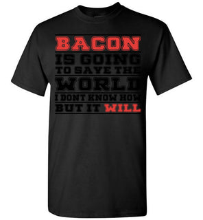 Bacon Is Going To Save The World I Don't Know How But It Will   Tshirts & Hoodies