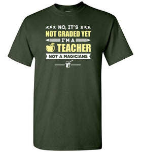 NO, IT'S NOT GRADED YET I'M A TEACHER, NOT A MAGICIAN T-Shirt