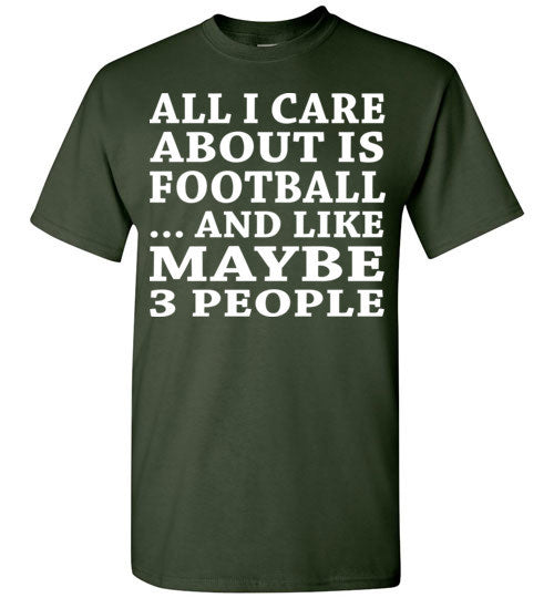 All I Care About Is Football... And Like Maybe 3 People   Custom Tshirts