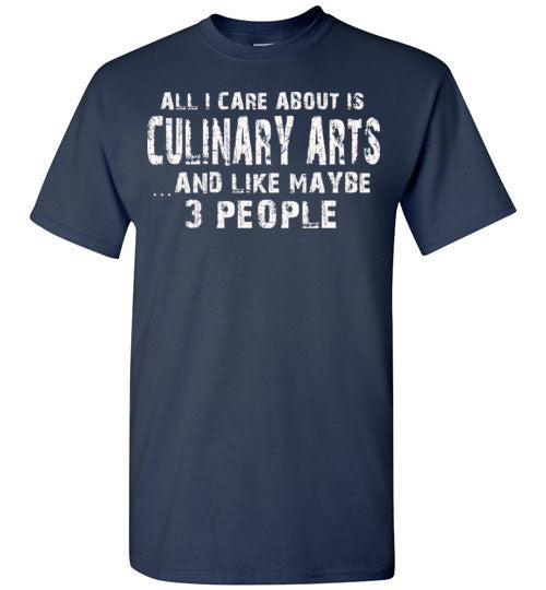 All I Care About Is Culinary Arts And Like Maybe 3 People   Limited Edition Tshirt