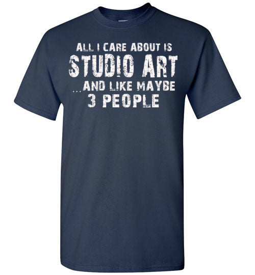 All I Care About Is Studio Art And Like Maybe 3 People   Limited Edition Tshirt