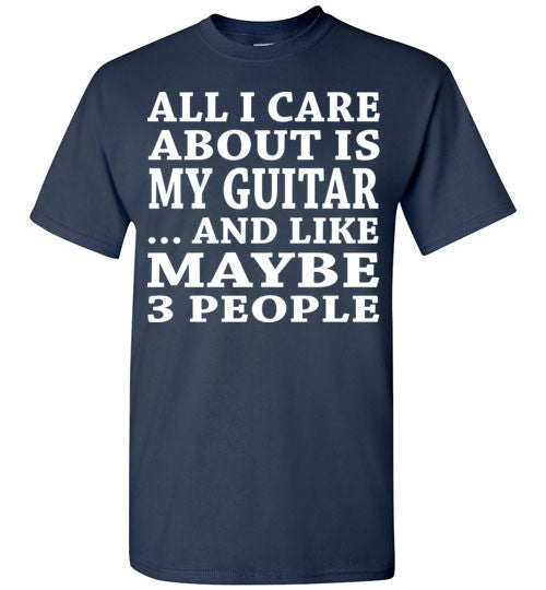 All I Care About Is My Guitar... And Like Maybe 3 People   Custom Tshirts