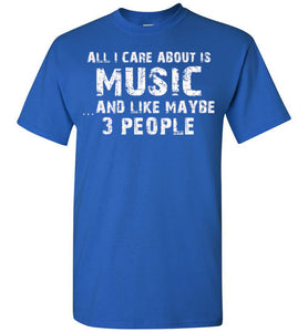 All I Care About Is Music And Like Maybe 3 People   Limited Edition Tshirt