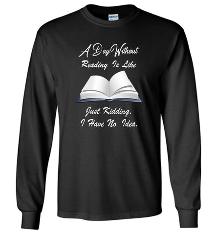 A day without reading is like.. funny bookworm T shirt - Long Sleeve T-Shirt