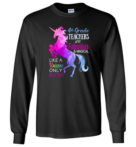 4th Grade Teachers Are Fabulous Magical Like A Unicorn Only Better - Long Sleeve T-Shirt