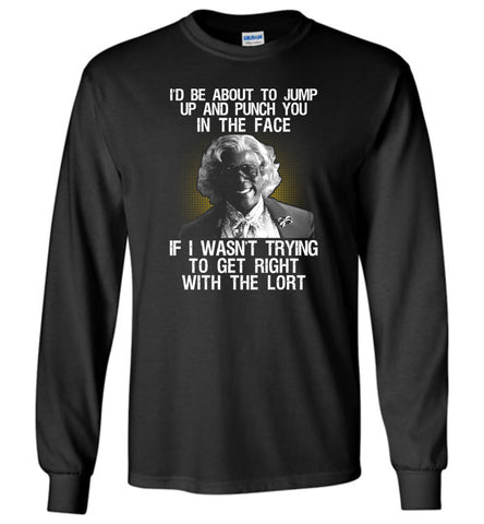 Madea funny quote, madea hoodie t-shirt, i'd be about to jump up and punch you in the face - Long Sleeve T-Shirt