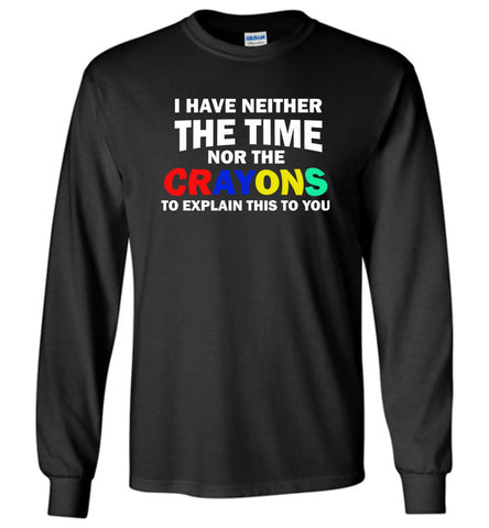 1i have neither the time tor the crayons to explain this to you - Long Sleeve T-Shirt