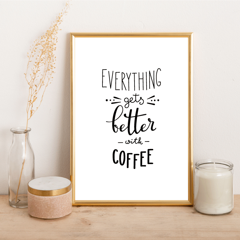 Everything gets better with coffee - Alotta Style - Interior Prints and Posters