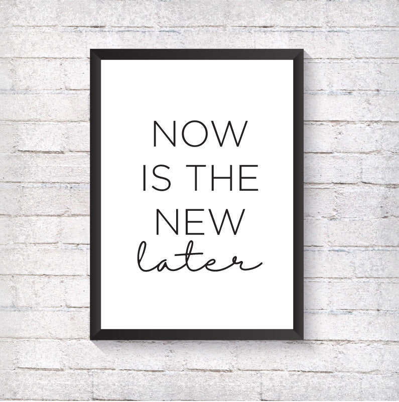 NOW is the new LATER - Alotta Style - Interior Prints and Posters