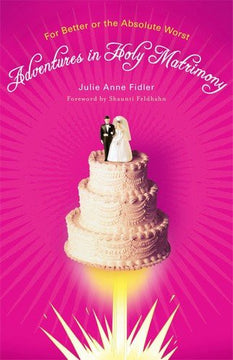 Adventures in Holy Matrimony: For Better Or the Absolute Worst Paperback book by Julie Anne Fidler