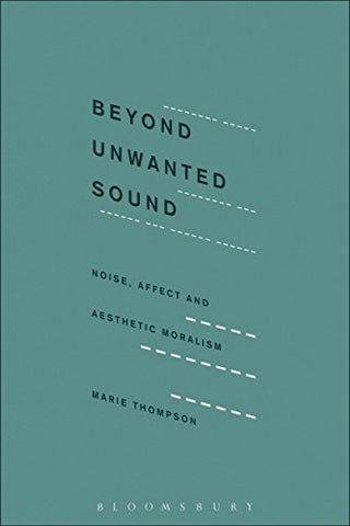 Beyond Unwanted Sound: Noise, Affect and Aesthetic Moralism