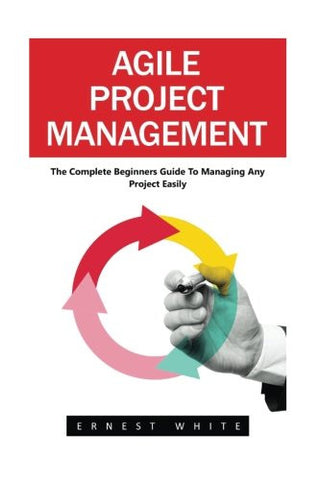 Agile Project Management: The Complete Beginners Guide To Managing Any Project Easily! (Agile Software Development, Agile Development, Scrum)