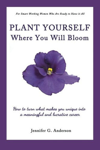 Plant Yourself Where You Will Bloom: How to Turn What Makes You Unique into a Meaningful and Lucrative Career