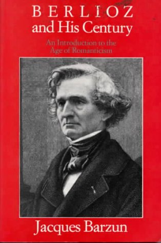 Berlioz and His Century: An Introduction to the Age of Romanticism