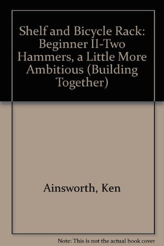 Building a Shelf and a Bike Rack: Beginner II - two hammers ('a little more ambitious') (Building Together Series)