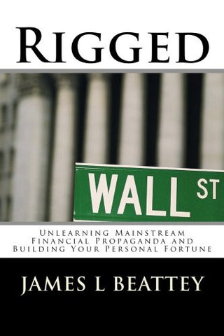 Rigged: Unlearning Mainstream Financial Propaganda and Building Your Personal Fortune