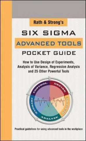 Rath & Strong's Six Sigma Advanced Tools Pocket Guide: How to Use Design Experiments, Analysis of Variance, Regression Analysis and 25 Other Power