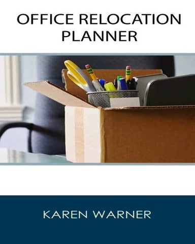 Office Relocation Planner: THE Source for Planning, Managing and Executing Your Next Office Move – Today!