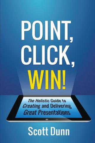 Point, Click, Win!: The Holistic Guide to Creating and Delivering Great Presentations!