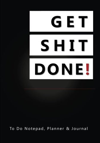 Get Shit Done!: To Do Notepad, Planner and Journal (Simple Daily Planners, Organizers and Notebooks for Men and Women)