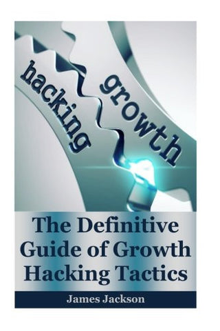 Growth Hacking: The Definitive Guide of Growth Hacking Tactics(growth mindset, growth hacker,growth marketing,growth seo,growth engines,growth inv