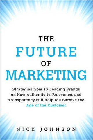 The Future of Marketing: Strategies from 15 Leading Brands on How Authenticity, Relevance, and Transparency Will Help You Survive the Age of the C