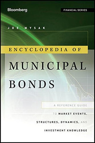 Encyclopedia of Municipal Bonds: A Reference Guide to Market Events, Structures, Dynamics, and Investment Knowledge
