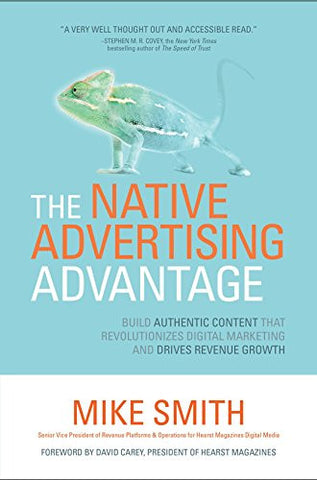 The Native Advertising Advantage: Build Authentic Content that Revolutionizes Digital Marketing and Drives Revenue Growth (Business Books)