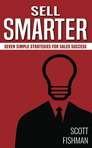 Sell Smarter: Seven Simple Strategies For Sales Success (30 Minute Sales Coach)