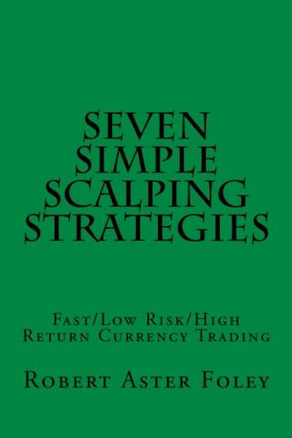 Seven Simple Scalping Strategies: Fast/Low Risk/High Return Currency Trading