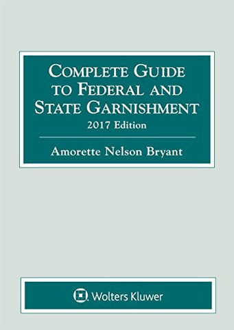 Complete Guide to Federal and State Garnishment, 2017 Edition