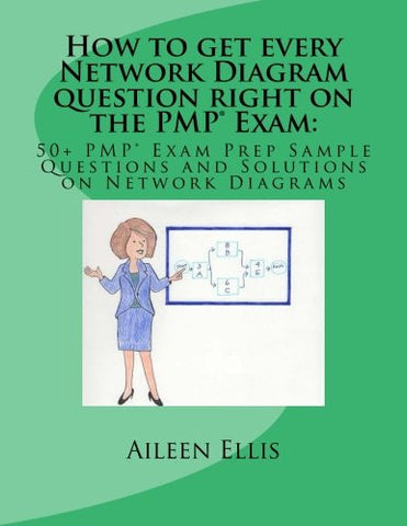How to get every Network Diagram question right on the PMP® Exam:: 50+ PMP® Exam Prep Sample Questions and Solutions on Network Diagrams (PMP® Exa