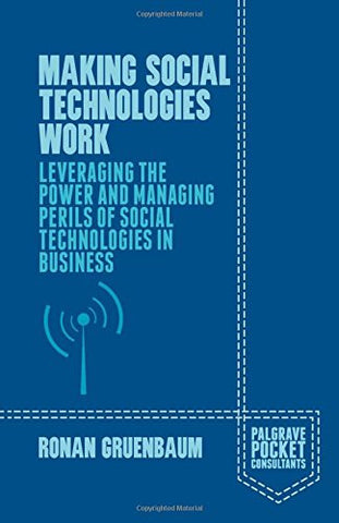 Making Social Technologies Work: Leveraging the Power and Managing Perils of Social Technologies in Business (Palgrave Pocket Consultants)