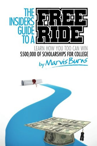 The Insiders Guide to a Free Ride: Winning $500,000 of scholarships for college was easy, learn how