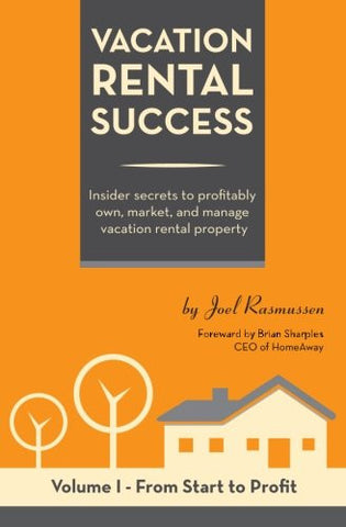 Vacation Rental Success: Insider secrets to profitably own, market, and manage vacation rental property (From Start to Profit) (Volume 1)