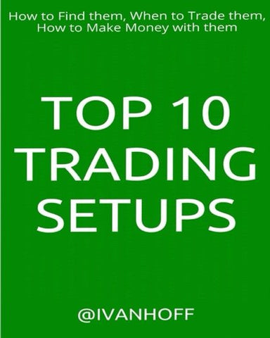 Top 10 Trading Setups: How to Find them, When to Trade them, How to Make Money with them