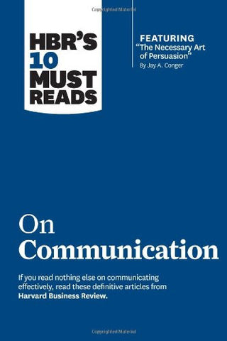 HBR's 10 Must Reads on Communication (with featured article ?The Necessary Art of Persuasion,? by Jay A. Conger)