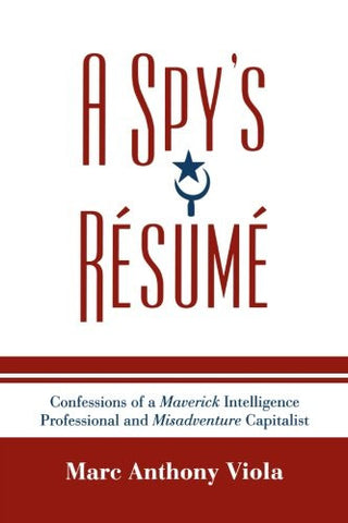 A Spy's Résumé: Confessions of a Maverick Intelligence Professional and Misadventure Capitalist (Scarecrow Professional Intelligence Education: A