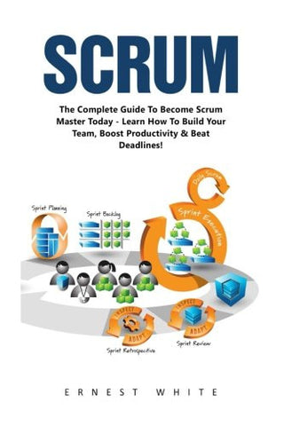 Scrum: The Complete Guide to Become Scrum Master Today- Learn How To Build Your Team, Boost Productivity & Beat Deadlines (Scrum Magic, Agile Scru