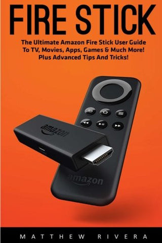 Fire Stick: The Ultimate Amazon Fire Stick User Guide To TV, Movies, Apps, Games & Much More! Plus Advanced Tips And Tricks! (Streaming Devices, A