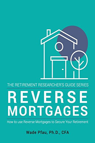 Reverse Mortgages: How to use Reverse Mortgages to Secure Your Retirement (The Retirement Researcher's Guide Series) (Volume 1)