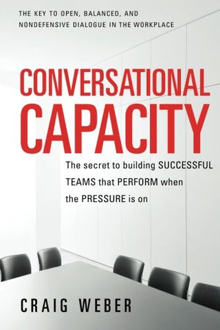 Conversational Capacity: The Secret to Building Successful Teams That Perform When the Pressure Is On (Business Books)