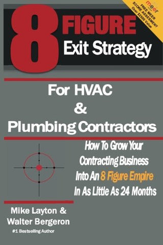 8 Figure Exit Strategy for HVAC and Plumbing Contractors: How To Grow Your Contracting Business Into An 8 Figure Empire In As Little As 24 Months