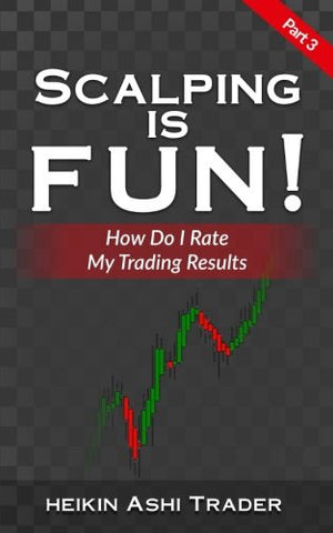 Scalping is Fun! 3: Part 3: How Do I Rate my Trading Results? (Heikin Ashi Scalping) (Volume 3)